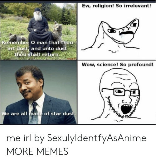 Dank, Memes, and Target: Ew, religion! So irrelevant!  Remember O man that thou  art dust, and unto dust  thou shalt return.  Wow, science! So profound!  We are all made of star dus me irl by SexulyIdentfyAsAnime MORE MEMES