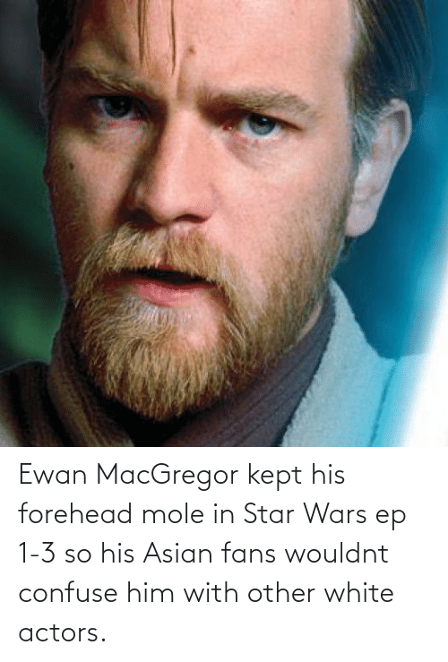 Asian, Star Wars, and Mole: Ewan MacGregor kept his forehead mole in Star Wars ep 1-3 so his Asian fans wouldnt confuse him with other white actors.