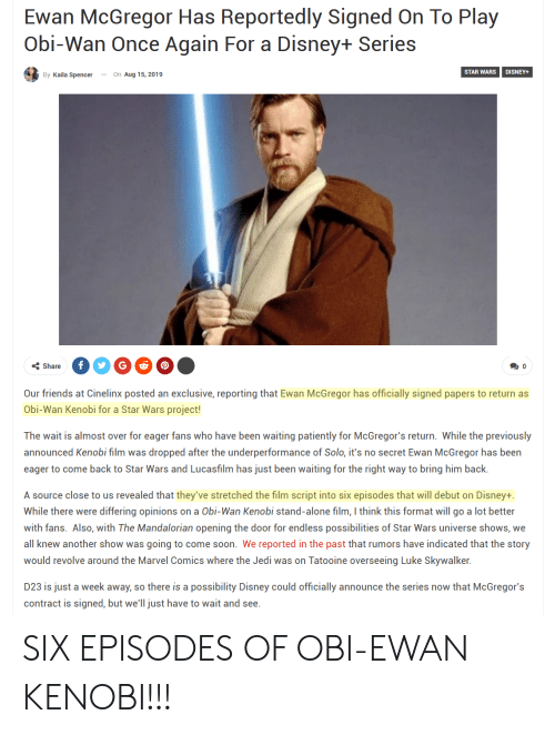 Being Alone, Disney, and Friends: Ewan McGregor Has Reportedly Signed On To Play  Obi-Wan Once Again For a Disney+ Series  STAR WARS  DISNEY+  By Kaila Spencer  On Aug 15, 2019  f  Share  0  Our friends at Cinelinx posted an exclusive, reporting that Ewan McGregor has officially signed papers to return as  Obi-Wan Kenobi for a Star Wars project!  The wait is almost over for eager fans who have been waiting patiently for McGregor's return. While the previously  announced Kenobi film was dropped after the underperformance of Solo, it's no secret Ewan McGregor has been  eager to come back to Star Wars and Lucasfilm has just been waiting for the right way to bring him back.  A source close to us revealed that they've stretched the film script into six episodes that will debut on Disney+  While there were differing opinions on a Obi-Wan Kenobi stand-alone film, I think this format will go a lot better  with fans. Also, with The Mandalorian opening the door for endless possibilities of Star Wars universe shows, we  all knew another show was going to come soon. We reported in the past that rumors have indicated that the story  would revolve around the Marvel Comics where the Jedi was on Tatooine overseeing Luke Skywalker.  D23 is just a week away, so there is a possibility Disney could officially announce the series now that McGregor's  contract is signed, but we'll just have to wait and see. SIX EPISODES OF OBI-EWAN KENOBI!!!