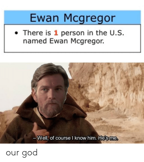 God, Ewan McGregor, and McGregor: Ewan Mcgregor  There is 1 person in the U.S.  named Ewan Mcgregor.  -Well, of course I know him. Hesme our god