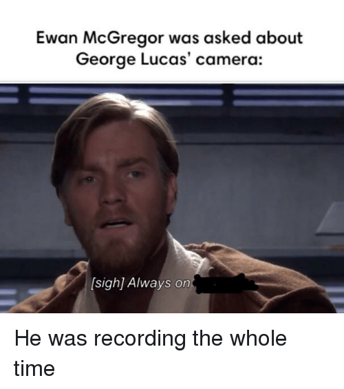 Ewan McGregor, Camera, and Time: Ewan McGregor was asked about  George Lucas' camera:  [sigh] Always on