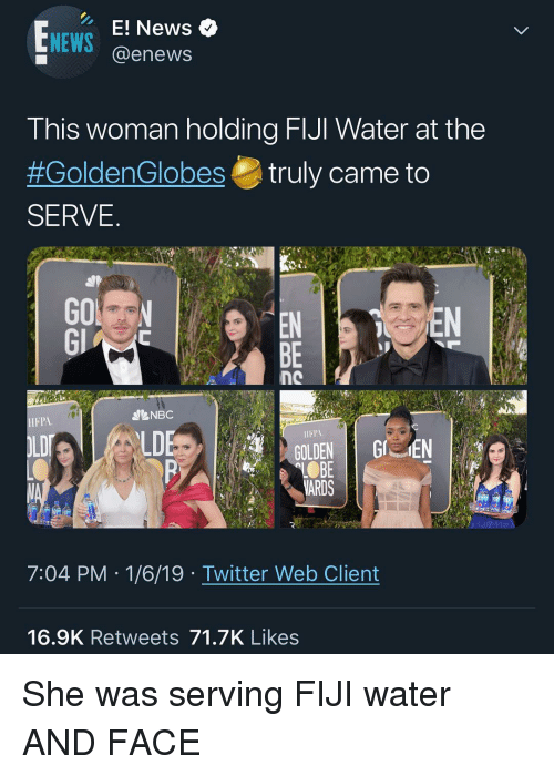 Memes, News, and Twitter: EWS ews e  E!  @enews  NEWS  This woman holding FIJI Water at the  #GoldenGlobes truly came to  SERVE  EN  BE  NBC  HFPA  IIFPA  LD  ARDS  7:04 PM 1/6/19 Twitter Web Client  16.9K Retweets 71.7K Likes She was serving FIJI water AND FACE