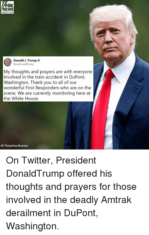Memes, Twitter, and White House: EWS  hannel  Donald J. Trump  @realDonaldTrump  My thoughts and prayers are with everyone  involved in the train accident in DuPont,  Washington. Thank you to all of our  wonderful First Responders who are on the  scene. We are currently monitoring here at  the White House  AP Photo/Alex Brandon On Twitter, President DonaldTrump offered his thoughts and prayers for those involved in the deadly Amtrak derailment in DuPont, Washington.
