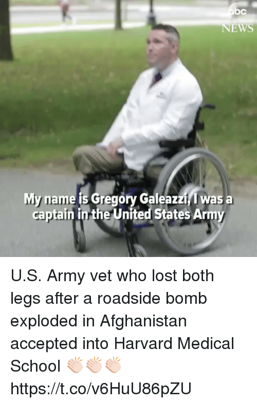 Memes, School, and Lost: EWS  My name is Gregory Galeazzi, I was a  captain in the United States Army U.S. Army vet who lost both legs after a roadside bomb exploded in Afghanistan accepted into Harvard Medical School 👏🏻👏🏻👏🏻 https://t.co/v6HuU86pZU