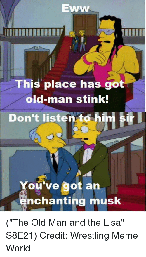 "Memes, Old Man, and Credited: EWWW  This place has got  old-man stink!  sr  Don't listen to hi  ou've got an  nchanting musk (""The Old Man and the Lisa"" S8E21)  Credit: Wrestling Meme World"