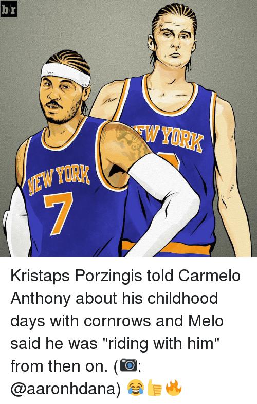"Carmelo Anthony, Kristaps Porzingis, and Sports: EWYORK  YORK  r  b Kristaps Porzingis told Carmelo Anthony about his childhood days with cornrows and Melo said he was ""riding with him"" from then on. (📷: @aaronhdana) 😂👍🔥"