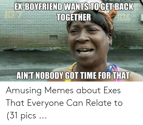 Memes, Time, and Boyfriend: EX BOYFRIEND WANTS TOGETBACK  TOGETHER  AINT NOBODY GOT TIME FORTHAT Amusing Memes about Exes That Everyone Can Relate to (31 pics ...