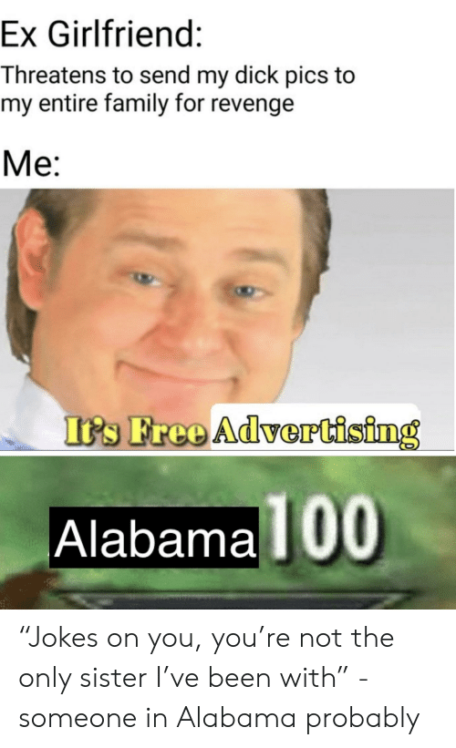 "Dick Pics, Family, and Reddit: Ex Girlfriend:  Threatens to send my dick pics to  my entire family for revenge  Me:  I's Free AdverCising  Alabama  100 ""Jokes on you, you're not the only sister I've been with"" -someone in Alabama probably"