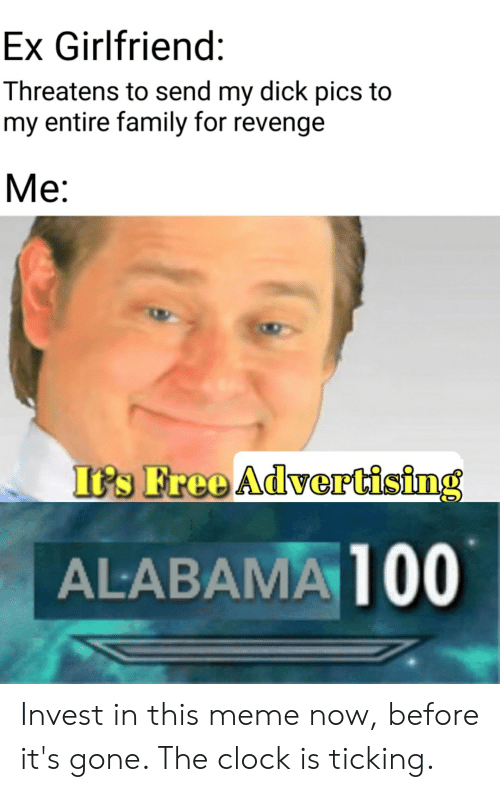 Clock, Dick Pics, and Family: Ex Girlfriend:  Threatens to send my dick pics to  my entire family for revenge  Me:  It's Free Advertising  ALABAMA 100 Invest in this meme now, before it's gone. The clock is ticking.