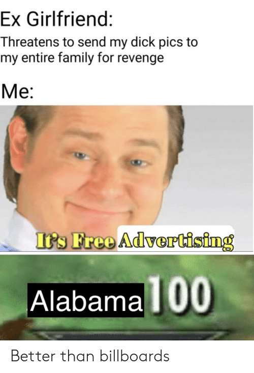 Dick Pics, Family, and Revenge: Ex Girlfriend:  Threatens to send my dick pics to  my entire family for revenge  Me:  I's Free AdverCising  Alabama  100 Better than billboards