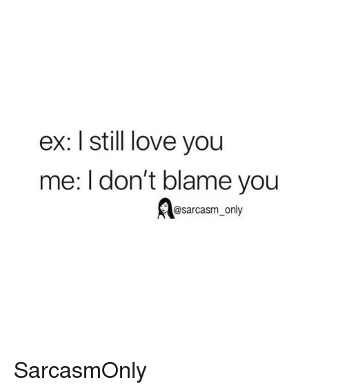 Funny, Love, and Memes: ex: I still love you  me: l don't blame you  @sarcasm_only SarcasmOnly