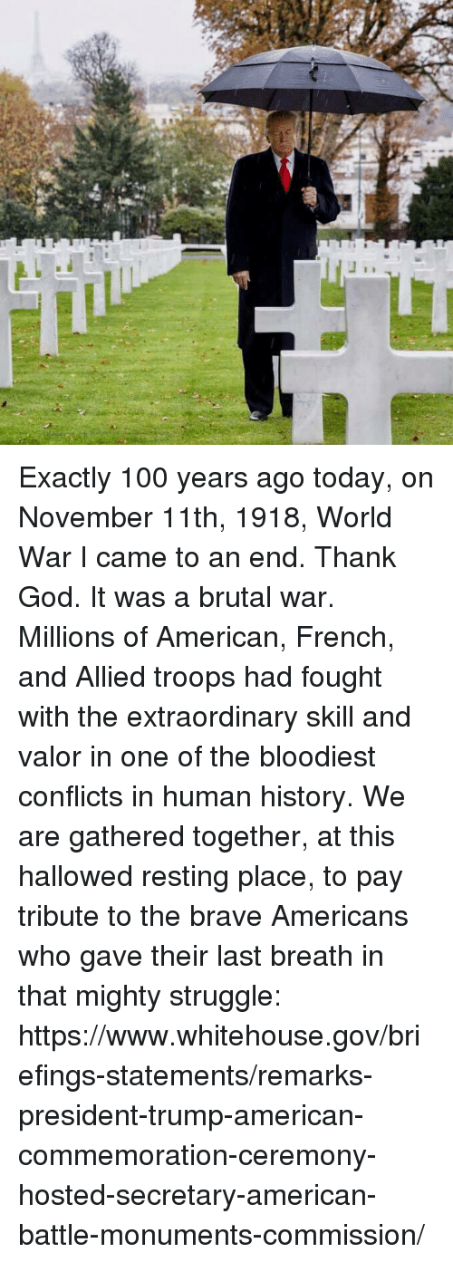 Anaconda, God, and Struggle: Exactly 100 years ago today, on November 11th, 1918, World War I came to an end. Thank God. It was a brutal war. Millions of American, French, and Allied troops had fought with the extraordinary skill and valor in one of the bloodiest conflicts in human history.  We are gathered together, at this hallowed resting place, to pay tribute to the brave Americans who gave their last breath in that mighty struggle: https://www.whitehouse.gov/briefings-statements/remarks-president-trump-american-commemoration-ceremony-hosted-secretary-american-battle-monuments-commission/