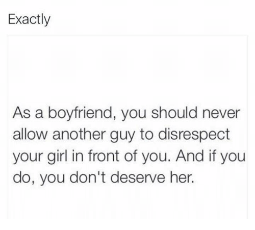 Relationships, Girl, and Your Girl: Exactly  As a boyfriend, you should never  allow another guy to disrespect  your girl in front of you. And if you  do, you don't deserve her.