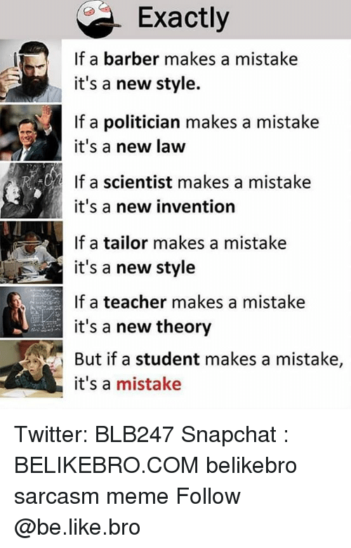 Barber, Be Like, and Meme: Exactly  If a barber makes a mistake  it's a new style.  If a politician makes a mistake  it's a new law  If a scientist makes a mistake  it's a new invention  If a tailor makes a mistake  it's a new style  If a teacher makes a mistake  it's a new theory  But if a student makes a mistake,  it's a mistake Twitter: BLB247 Snapchat : BELIKEBRO.COM belikebro sarcasm meme Follow @be.like.bro