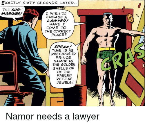 Lawyer, Precious, and Prince: EXACTLY SIXTY SECONDS LATER..  THE SU8-  MARINER  I WISH TO  ENGAGE A  LAWYER!  HAVE I  COME TO  THE CORRECT  PLACE  SPEAK!  TIME IS AS  PRECIOUS TO  PRINCE  NAMOR AS  THE GOLDEN  SHELLS OF  OF THE  FABLED  REEF OF  JEWELS! Namor needs a lawyer