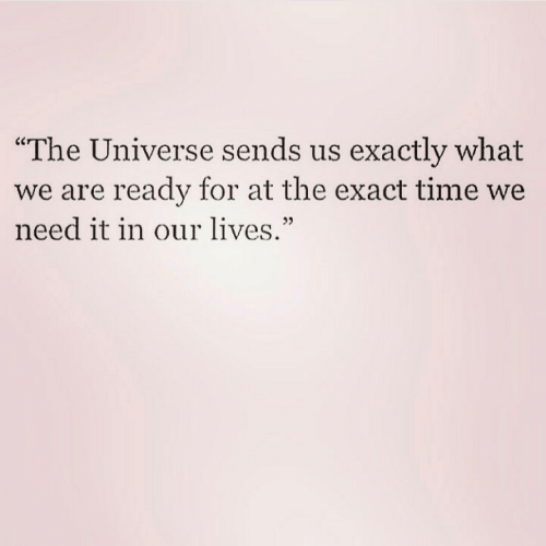 """Time, Universe, and The Universe: exactly what  The Universe sends us  we are ready for at the exact time we  need it in our lives.""""  03"""