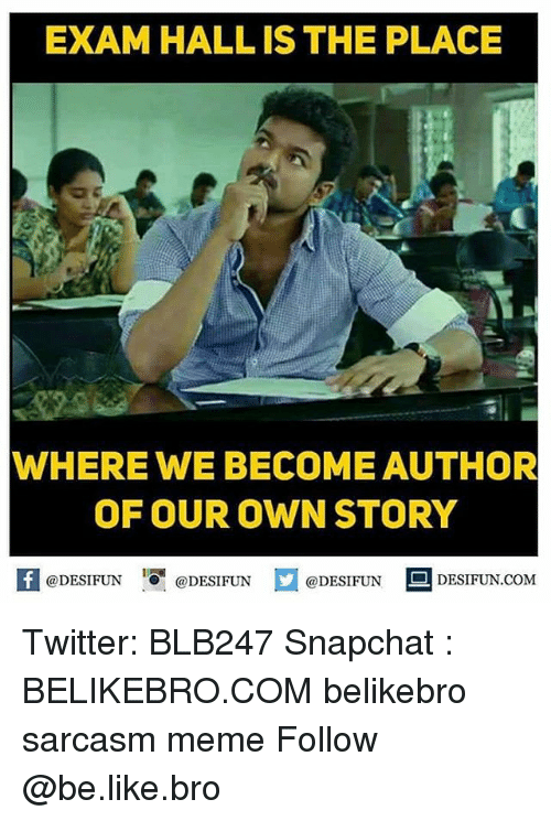 Be Like, Meme, and Memes: EXAM HALL IS THE PLACE  7  WHERE WE BECOME AUTHOR  OF OUR OWN STORY  @DESIFUN 1 @DESIFUNロ@DESIFUN DESIFUN.COM Twitter: BLB247 Snapchat : BELIKEBRO.COM belikebro sarcasm meme Follow @be.like.bro