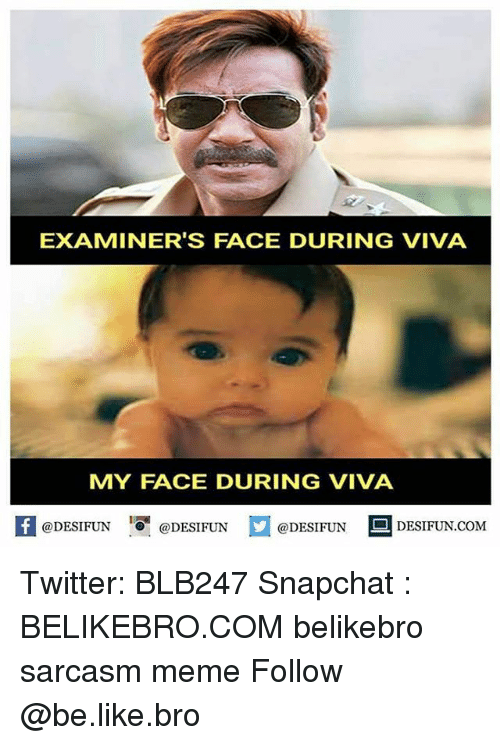 Be Like, Meme, and Memes: EXAMINER'S FACE DURING VIVA  MY FACE DURING VIVA  1  @DESIFUN @DESIFUN @DESIFUN-DESIFUN.COM Twitter: BLB247 Snapchat : BELIKEBRO.COM belikebro sarcasm meme Follow @be.like.bro