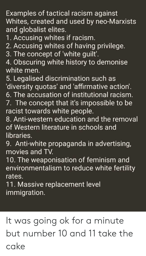 Feminism, Movies, and Racism: Examples of tactical racism against  Whites, created and used by neo-Marxists  and globalist elites.  1. Accusing whites if racism.  2. Accusing whites of having privilege.  3. The concept of 'white guilt'.  4. Obscuring white history to demonise  white men.  5. Legalised discrimination such as  'diversity quotas' and 'affirmative action'.  6. The accusation of institutional racism.  7. The concept that it's impossible to be  racist towards white people.  8. Anti-western education and the removal  of Western literature in schools and  libraries.  9. Anti-white propaganda in advertising,  movies and TV.  10. The weaponisation of feminism and  environmentalism to reduce white fertility  rates.  11. Massive replacement level  immigration. It was going ok for a minute but number 10 and 11 take the cake