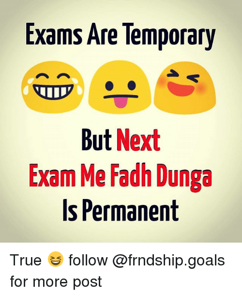 Goals, Memes, and True: Exams Are lemporary  But  Next  Exam Me Fadh Dunga  Is Permanent True 😆 follow @frndship.goals for more post