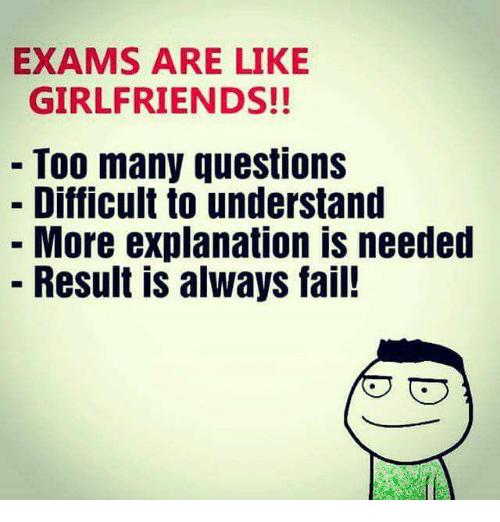 Fail, Memes, and Girlfriends: EXAMS ARE LIKE  GIRLFRIENDS!!  Too many questions  Difficult to understand  More explanation IS needed  Result is always fail!