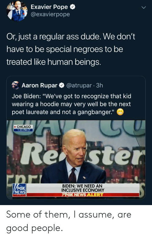 """Ass, Chicago, and Dude: Exavier Pope  @exavierpope  Or, just a regular ass dude. We don't  have to be special negroes to be  treated like human beings.  @atrupar 3h  Aaron Rupar  Joe Biden: """"We've got to recognize that kid  wearing a hoodie may very well be the next  poet laureate and not a gangbanger.""""  CHICAGO  1:22 PM CT  Rester  """"FOX  BIDEN: WE NEED AN  INCLUSIVE ECONOMY  FOX NEWSALERT  NEWS Some of them, I assume, are good people."""