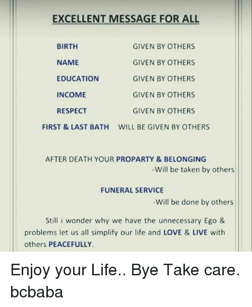Life, Love, and Memes: EXCELLENT MESSAGE FOR ALL  BIRTH  NAME  EDUCATION  INCOME  RESPECT  GIVEN BY OTHERS  GIVEN BY OTHERS  GIVEN BY OTHERS  GIVEN BY OTHERS  GIVEN BY OTHERS  WILL BE GIVEN BY OTHERS  FIRST &LAST BATH  AFTER DEATH YOUR PROPARTY&BELONGING  -Will be taken by others  FUNERAL SERVICE  Will be done by others  Still i wonder why we have the unnecessary Ego 8&  problems let us all simplify our life and LOVE & LIVE with  others PEACEFULLY Enjoy your Life.. Bye Take care. bcbaba