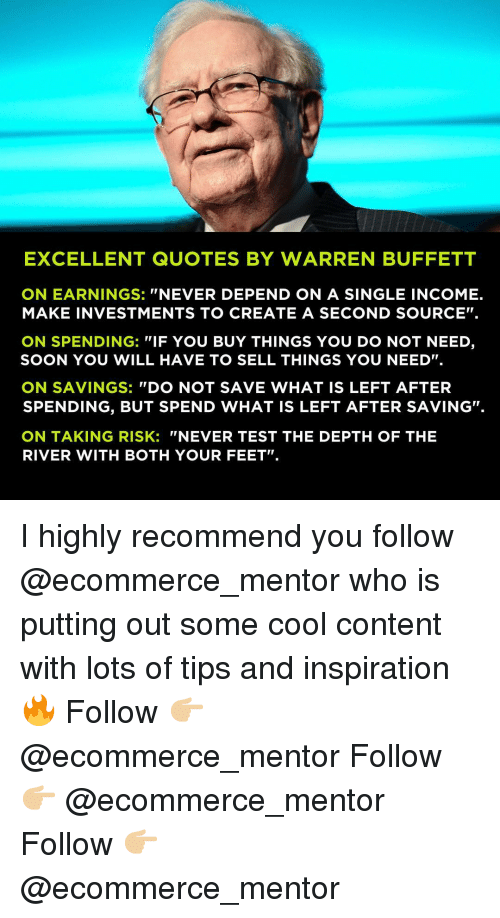"Memes, Soon..., and Cool: EXCELLENT QUOTES BY WARREN BUFFETT  ON EARNINGS: ""NEVER DEPEND ON A SINGLE INCOME.  MAKE INVESTMENTS TO CREATE A SECOND SOURCE"".  ON SPENDING: ""IF YOU BUY THINGS YOU DO NOT NEED,  SOON YOU WILL HAVE TO SELL THINGS YOU NEED"".  ON SAVINGS: ""DO NOT SAVE WHAT IS LEFT AFTER  SPENDING, BUT SPEND WHAT IS LEFT AFTER SAVING.  ON TAKING RISK: ""NEVER TEST THE DEPTH OF THE  RIVER WITH BOTH YOUR FEET"" I highly recommend you follow @ecommerce_mentor who is putting out some cool content with lots of tips and inspiration 🔥 Follow 👉🏼 @ecommerce_mentor Follow 👉🏼 @ecommerce_mentor Follow 👉🏼 @ecommerce_mentor"