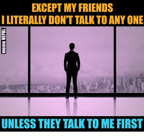 Friends, Nepali, and One: EXCEPT MY FRIENDS  I LITERALLY DON'T TALK TO ANY ONE  UNLESS THEY TALK TO ME FIRST