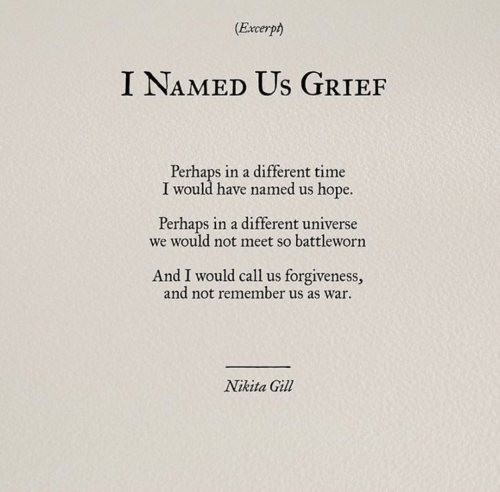 Time, Forgiveness, and Grief: (Excerpt)  I NAMED Us GRIEF  Perhaps in a different time  I would have named us hope.  Perhaps in a different universe  we would not meet so battleworn  And I would call us forgiveness,  and not remember us as war  Nikita Gill