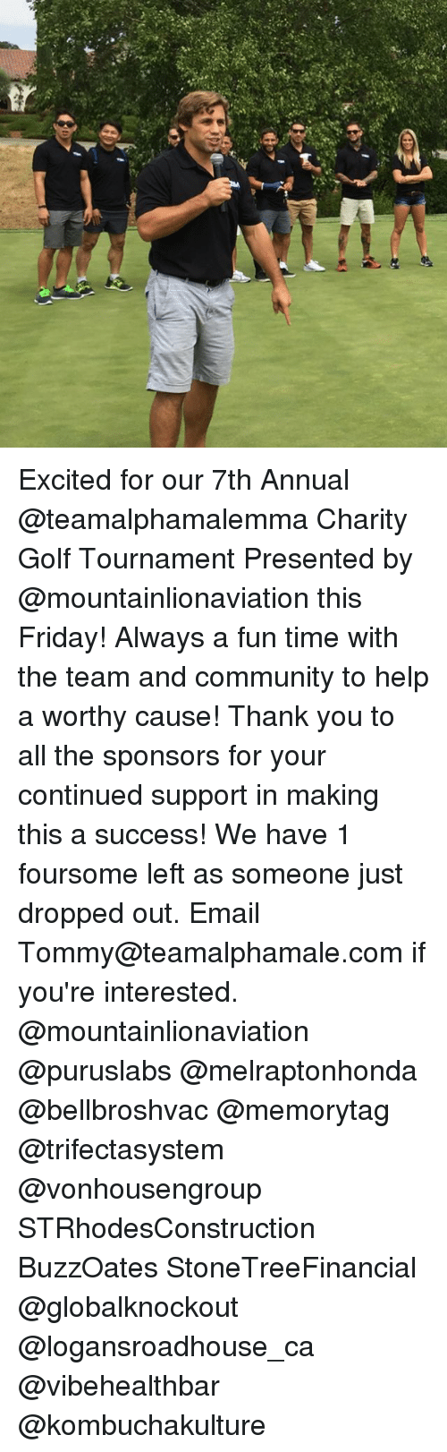 Community, Friday, and Memes: Excited for our 7th Annual @teamalphamalemma Charity Golf Tournament Presented by @mountainlionaviation this Friday! Always a fun time with the team and community to help a worthy cause! Thank you to all the sponsors for your continued support in making this a success! We have 1 foursome left as someone just dropped out. Email Tommy@teamalphamale.com if you're interested. @mountainlionaviation @puruslabs @melraptonhonda @bellbroshvac @memorytag @trifectasystem @vonhousengroup STRhodesConstruction BuzzOates StoneTreeFinancial @globalknockout @logansroadhouse_ca @vibehealthbar @kombuchakulture