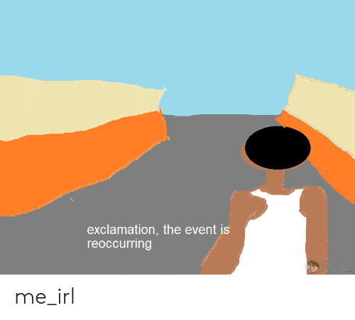 Irl, Me IRL, and The Event: exclamation, the event is  reoccurring  @Pyrolt  anedut me_irl