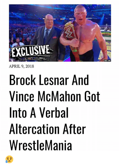 Vince McMahon, World Wrestling Entertainment, and Brock: EXCLUSIVE  APRIL 9, 2018  Brock Lesnar And  Vince McMahon Got  Into A Verbal  Altercation After  WrestleMania 😥