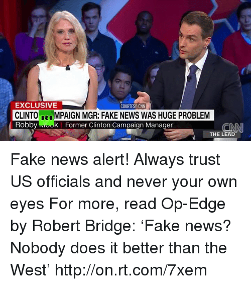 Dank, 🤖, and Edge: EXCLUSIVE  COURTESY CNN  MPAIGN MGR: FAKE NEWS WAS HUGE PROBLEM  CLINTO  Robby k Former Clinton Campaign Manager  THE LEAD Fake news alert! Always trust US officials and never your own eyes  For more, read Op-Edge by Robert Bridge: 'Fake news? Nobody does it better than the West' http://on.rt.com/7xem