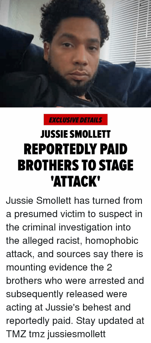 Memes, Racist, and Acting: EXCLUSIVE DETAILS  JUSSIE SMOLLETT  REPORTEDLY PAID  BROTHERS TO STAGE  'ATTACK Jussie Smollett has turned from a presumed victim to suspect in the criminal investigation into the alleged racist, homophobic attack, and sources say there is mounting evidence the 2 brothers who were arrested and subsequently released were acting at Jussie's behest and reportedly paid. Stay updated at TMZ tmz jussiesmollett