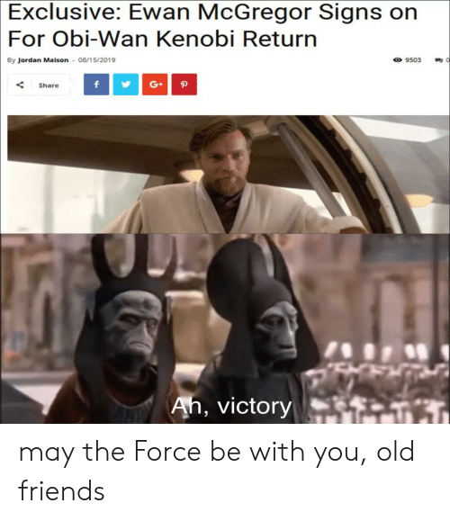 Friends, Obi-Wan Kenobi, and Ewan McGregor: Exclusive: Ewan McGregor Signs on  For Obi-Wan Kenobi Return  9503  By Jordan Maison 08/15/2019  G+  f  P  Share  Ah, victory may the Force be with you, old friends