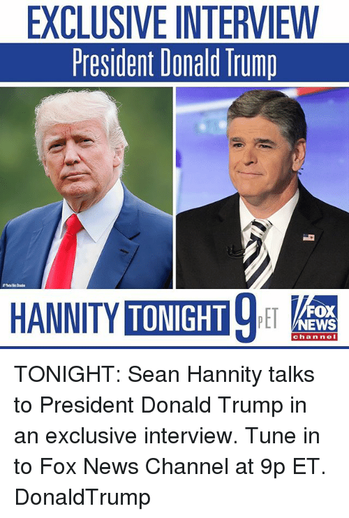 Donald Trump, Memes, and News: EXCLUSIVE INTERVIEW  President Donald Trump  TONIGHT  FOX  NEWS  chan neI TONIGHT: Sean Hannity talks to President Donald Trump in an exclusive interview. Tune in to Fox News Channel at 9p ET. DonaldTrump