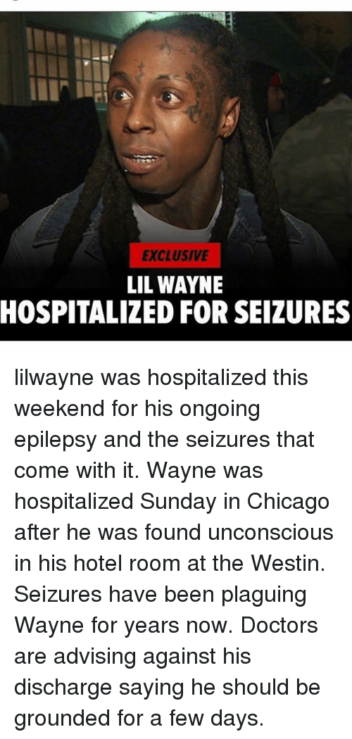 Chicago, Lil Wayne, and Memes: EXCLUSIVE  LIL WAYNE  HOSPITALIZED FOR SEIZURES lilwayne was hospitalized this weekend for his ongoing epilepsy and the seizures that come with it. Wayne was hospitalized Sunday in Chicago after he was found unconscious in his hotel room at the Westin. Seizures have been plaguing Wayne for years now. Doctors are advising against his discharge saying he should be grounded for a few days.