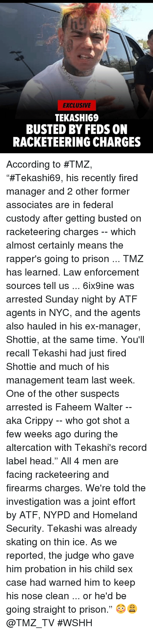 "Head, Sex, and Wshh: EXCLUSIVE  TEKASHI69  BUSTED BY FEDS ON  RACKETEERING CHARGES According to #TMZ, ""#Tekashi69, his recently fired manager and 2 other former associates are in federal custody after getting busted on racketeering charges -- which almost certainly means the rapper's going to prison ... TMZ has learned.  Law enforcement sources tell us ... 6ix9ine was arrested Sunday night by ATF agents in NYC, and the agents also hauled in his ex-manager, Shottie, at the same time. You'll recall Tekashi had just fired Shottie and much of his management team last week.  One of the other suspects arrested is Faheem Walter -- aka Crippy -- who got shot a few weeks ago during the altercation with Tekashi's record label head."" All 4 men are facing racketeering and firearms charges. We're told the investigation was a joint effort by ATF, NYPD and Homeland Security.  Tekashi was already skating on thin ice. As we reported, the judge who gave him probation in his child sex case had warned him to keep his nose clean ... or he'd be going straight to prison."" 😳😩 @TMZ_TV #WSHH"
