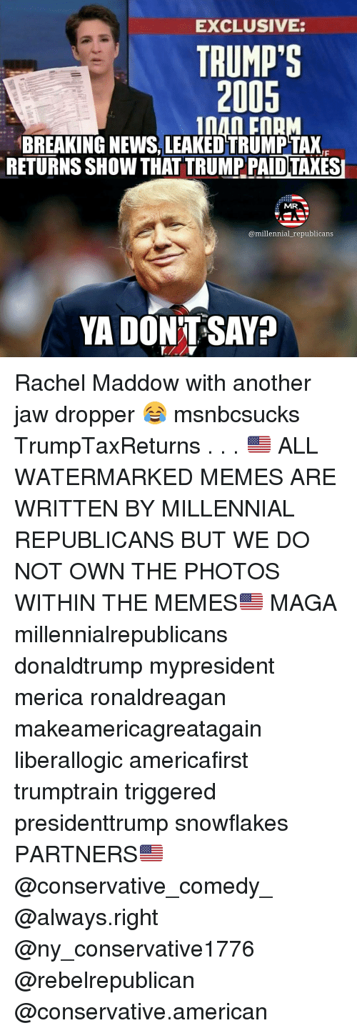 Memes, Rachel Maddow, and 🤖: EXCLUSIVE:  TRUMP'S  2001  An FORM  BREAKING NEWS, LEAKEDTRUMPTAXE  RETURNSSHOWTHAT TRUMP PAID TAXESI  MR  @millennial republicans  YA DONT SAYO Rachel Maddow with another jaw dropper 😂 msnbcsucks TrumpTaxReturns . . . 🇺🇸 ALL WATERMARKED MEMES ARE WRITTEN BY MILLENNIAL REPUBLICANS BUT WE DO NOT OWN THE PHOTOS WITHIN THE MEMES🇺🇸 MAGA millennialrepublicans donaldtrump mypresident merica ronaldreagan makeamericagreatagain liberallogic americafirst trumptrain triggered presidenttrump snowflakes PARTNERS🇺🇸 @conservative_comedy_ @always.right @ny_conservative1776 @rebelrepublican @conservative.american