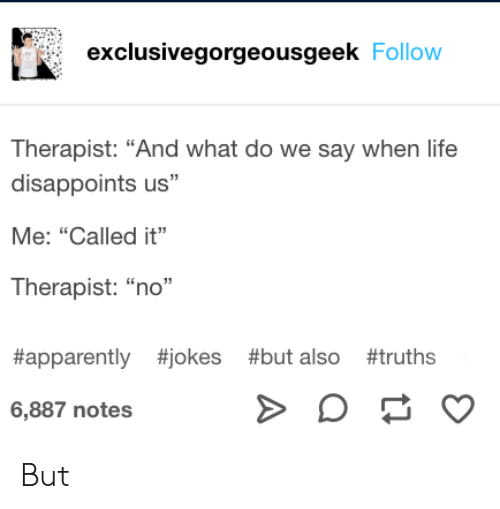 """Apparently, Life, and Jokes: exclusivegorgeousgeek Follow  Therapist: """"And what do we say when life  disappoints us""""  Me: """"Called it""""  Therapist: """"no""""  #apparently #jokes #but also #truths  6,887 notes  A But"""