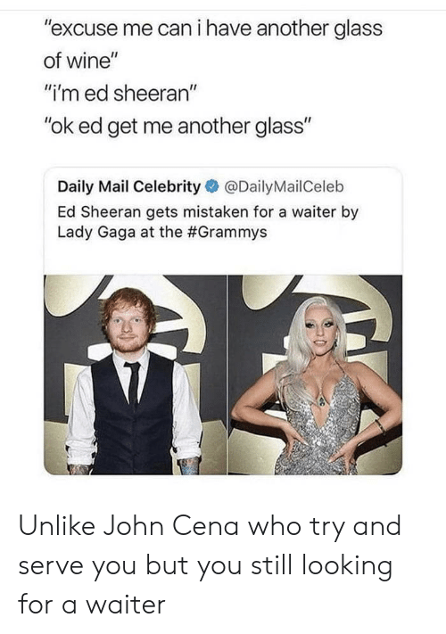 """Grammys, John Cena, and Lady Gaga: """"excuse me can i have another glass  of wine""""  """"i'm ed sheeran""""  """"ok ed get me another glass""""  Daily Mail Celebrity@DailyMailCeleb  Ed Sheeran gets mistaken for a waiter by  Lady Gaga at the Unlike John Cena who try and serve you but you still looking for a waiter"""