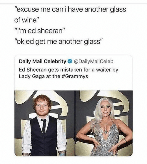 "Grammys, Lady Gaga, and Memes: ""excuse me can i have another glass  of wine""  ""i'm ed sheeran""  ""ok ed get me another glass""  Daily Mail Celebrity@DailyMailCeleb  Ed Sheeran gets mistaken for a waiter by  Lady Gaga at the"