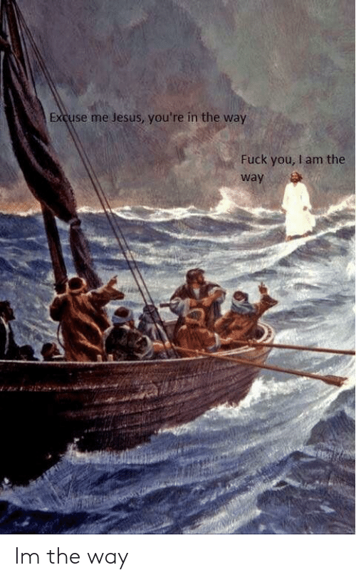 Fuck You, Jesus, and Fuck: Excuse me Jesus, you're in the way  Fuck you, I am the  way Im the way
