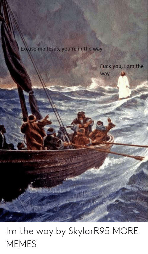 Dank, Fuck You, and Jesus: Excuse me Jesus, you're in the way  Fuck you, I am the  way Im the way by SkylarR95 MORE MEMES
