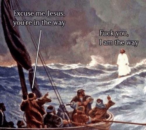 Fuck You, Jesus, and Fuck: Excuse me Jesus  you're in the way  Fuck you  Iam the way