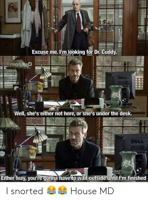 Dell, Desk, and House: Excuse me. l'm looking for Dr. Cuddy.  @minn bay  DeLL  Well, she's either not here, or she's under the desk.  DOLL  Either way, you re gonna haveito wait outside untilI'm finished I snorted 😂😂 House MD