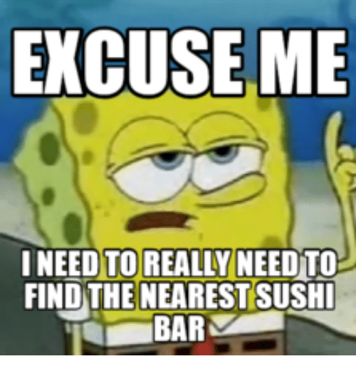 Sushi, Really, and Find: EXCUSE ME  NEED TO REALLY NEEDTO  FIND THE NEAREST SUSHI