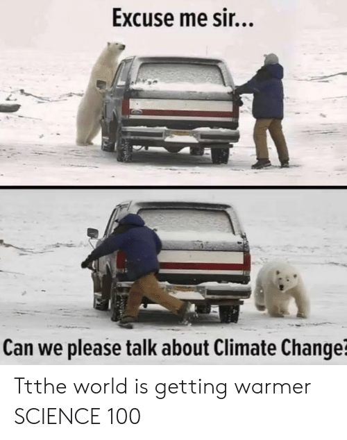 Science, World, and Change: Excuse me sir...  Can we please talk about Climate Change? Ttthe world is getting warmer SCIENCE 100