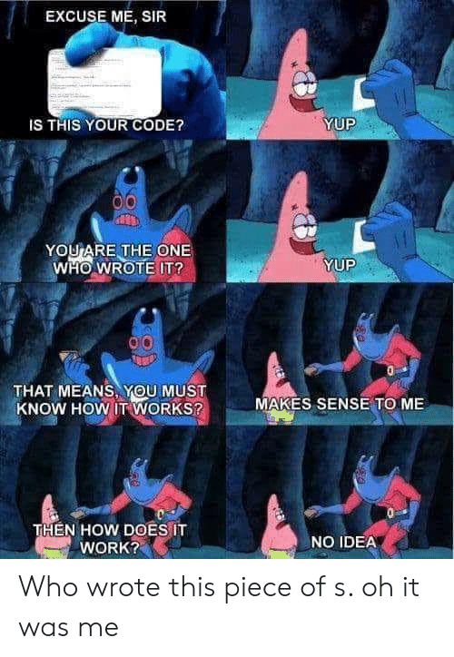 Work, How, and Idea: EXCUSE ME, SIR  YUP  IS THIS YOUR CODE?  YOUARE THE ONE  WHO WROTE IT?  YUP  THAT MEANS, YOU MUST  KNOW HOW IT WORKS?  MAKES SENSE TO ME  THEN HOW DOES IT  WORK?  NO IDEA Who wrote this piece of s. oh it was me